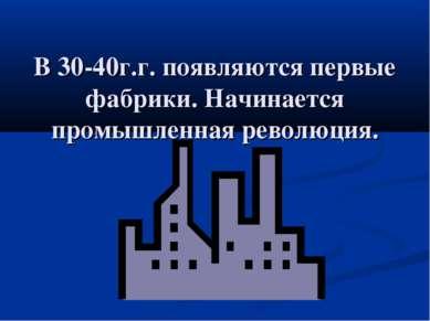 В 30-40г.г. появляются первые фабрики. Начинается промышленная революция.
