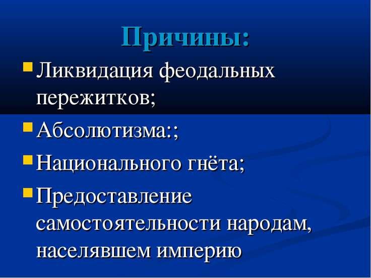 Причины: Ликвидация феодальных пережитков; Абсолютизма:; Национального гнёта;...