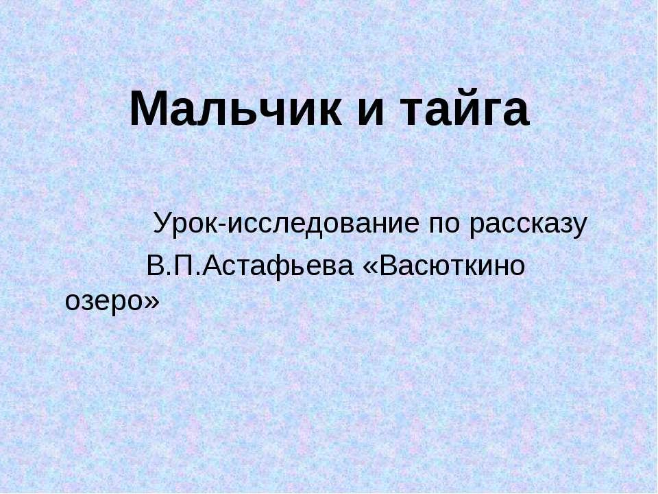 Мальчик и тайга Урок-исследование по рассказу В.П.Астафьева «Васюткино озеро»