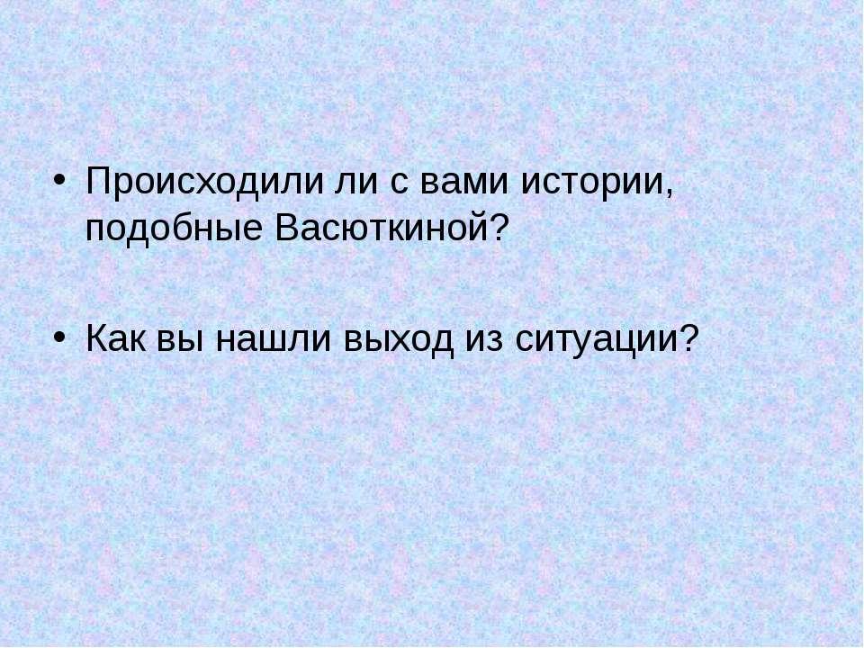 Происходили ли с вами истории, подобные Васюткиной? Как вы нашли выход из сит...