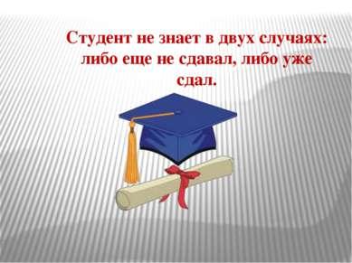 Студент не знает в двух случаях: либо еще не сдавал, либо уже сдал.