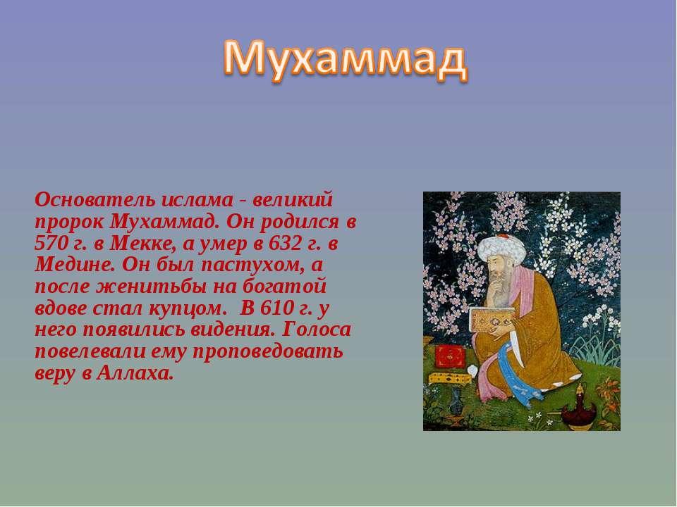 Основатель ислама - великий пророк Мухаммад. Он родился в 570 г. в Мекке, а у...
