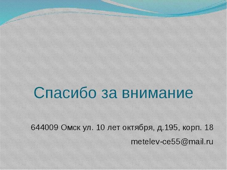 Спасибо за внимание 644009 Омск ул. 10 лет октября, д.195, корп. 18 metelev-c...