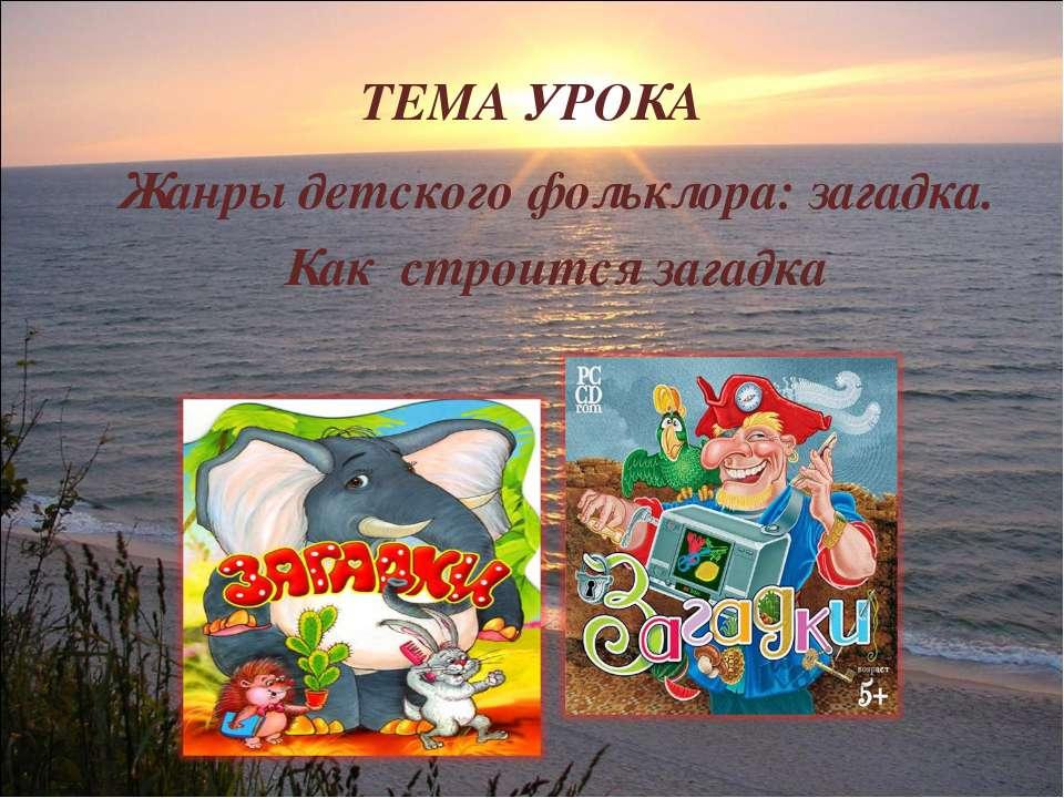 ТЕМА УРОКА Жанры детского фольклора: загадка. Как строится загадка