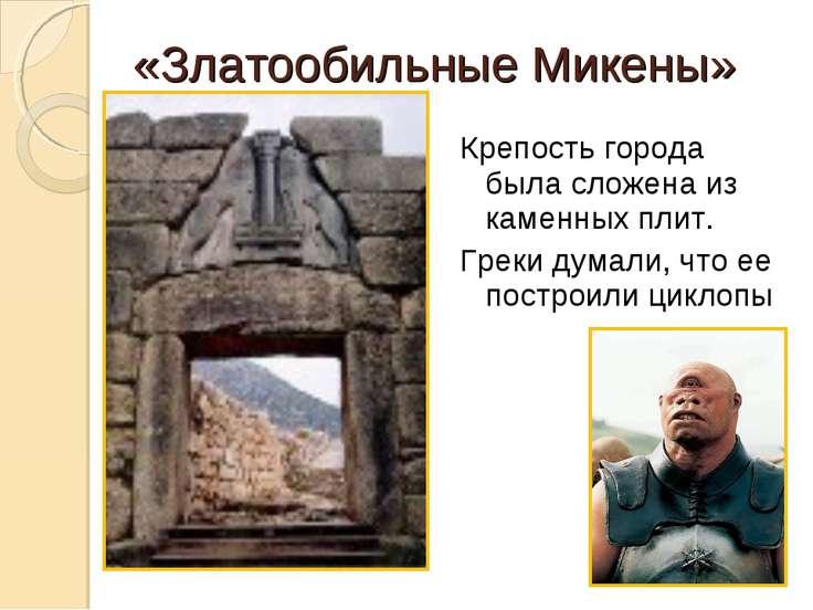 «Златообильные Микены» Крепость города была сложена из каменных плит. Греки д...