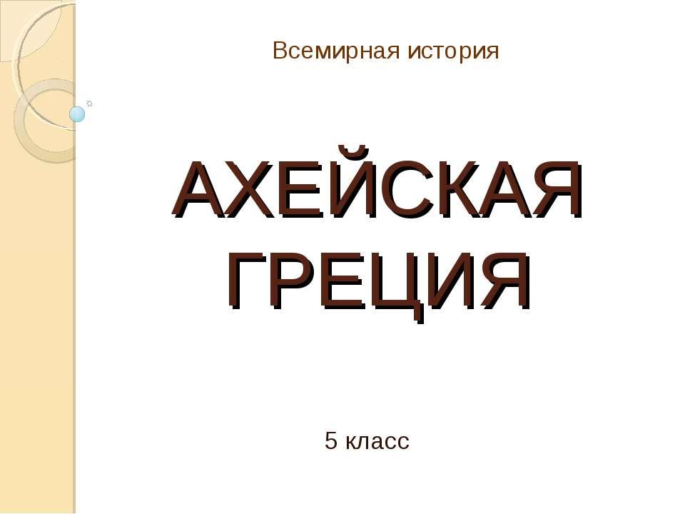 АХЕЙСКАЯ ГРЕЦИЯ 5 класс Всемирная история