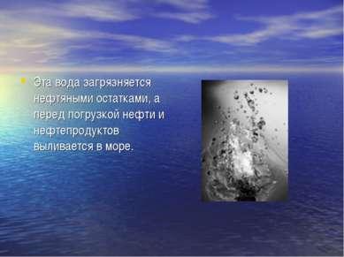 Эта вода загрязняется нефтяными остатками, а перед погрузкой нефти и нефтепро...