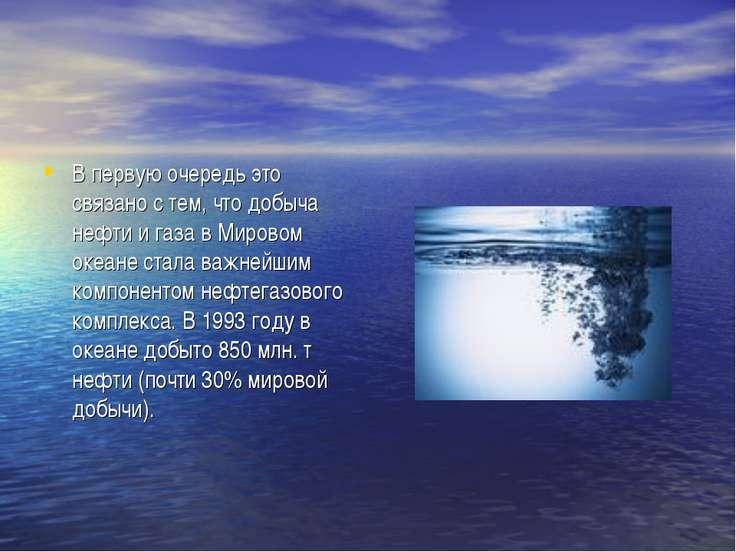 В первую очередь это связано с тем, что добыча нефти и газа в Мировом океане ...