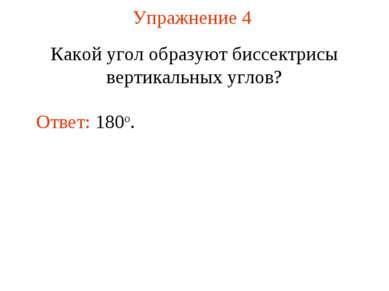 Упражнение 4 Какой угол образуют биссектрисы вертикальных углов? Ответ: 180о.