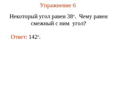 Упражнение 6 Некоторый угол равен 38о. Чему равен смежный с ним угол? Ответ: ...