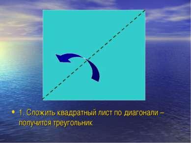 1. Сложить квадратный лист по диагонали – получится треугольник