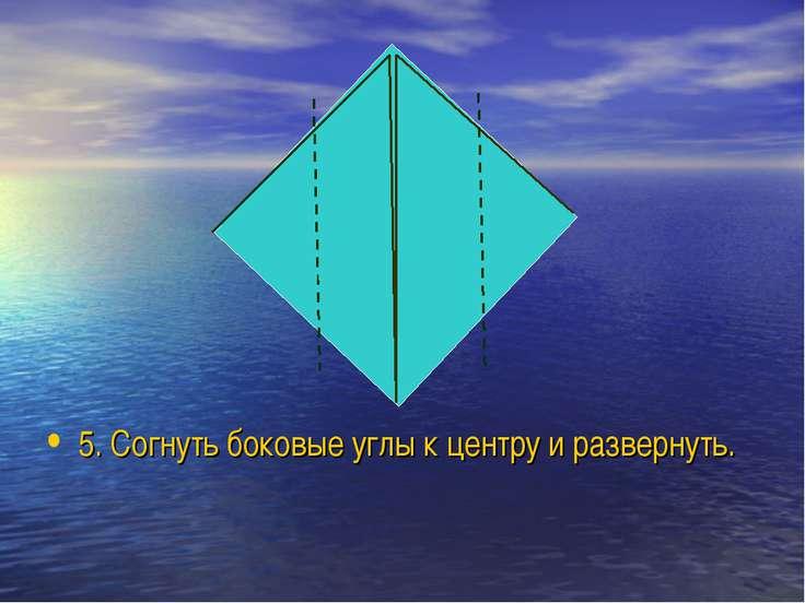 5. Согнуть боковые углы к центру и развернуть.
