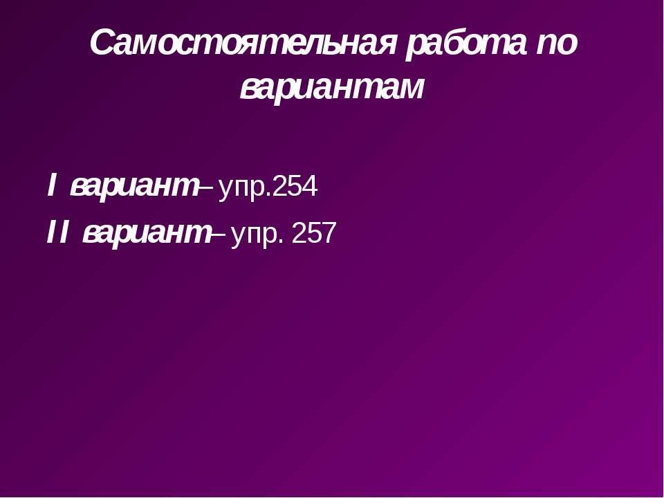 Самостоятельная работа по вариантам I вариант– упр.254 II вариант– упр. 257