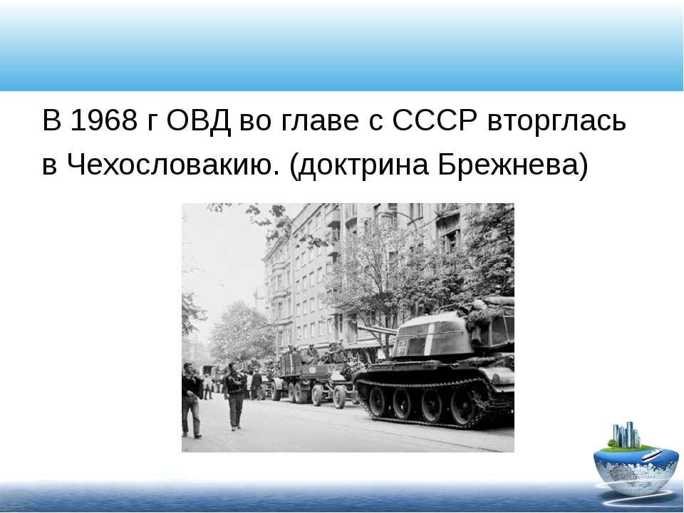 В 1968 г ОВД во главе с СССР вторглась в Чехословакию. (доктрина Брежнева)