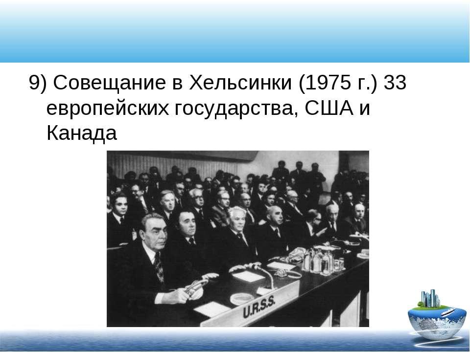 9) Совещание в Хельсинки (1975 г.) 33 европейских государства, США и Канада