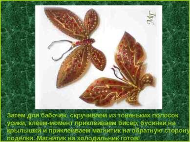 Затем для бабочек скручиваем из тоненьких полосок усики, клеем-момент приклеи...
