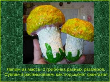 Лепим из массы 2 грибочка разных размеров. Сушим и расписываем, как подскажет...