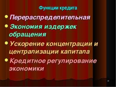 Функции кредита Перераспределительная Экономия издержек обращения Ускорение к...