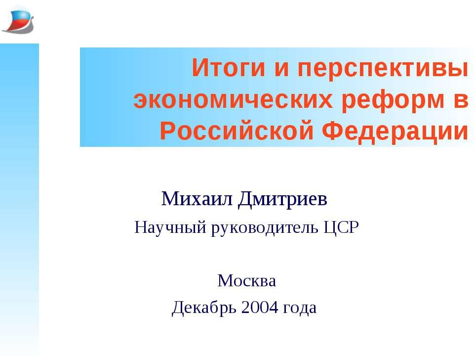 Итоги и перспективы экономических реформ в Российской Федерации Михаил Дмитри...
