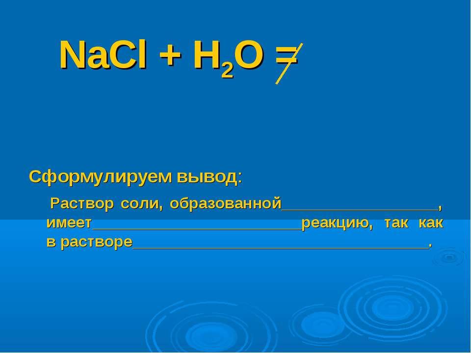 NaCl + Н2О = Сформулируем вывод: Раствор соли, образованной__________________...