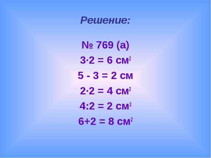 Решение: № 769 (а) 3∙2 = 6 см2 5 - 3 = 2 см 2∙2 = 4 см2 4:2 = 2 см2 6+2 = 8 см2