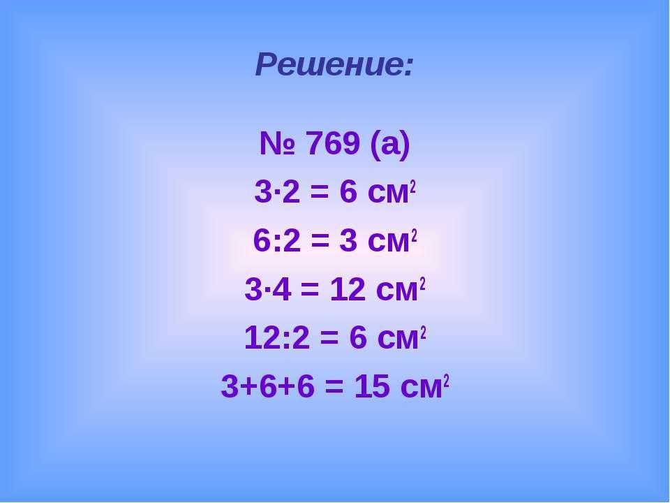 Решение: № 769 (а) 3∙2 = 6 см2 6:2 = 3 см2 3∙4 = 12 см2 12:2 = 6 см2 3+6+6 = ...