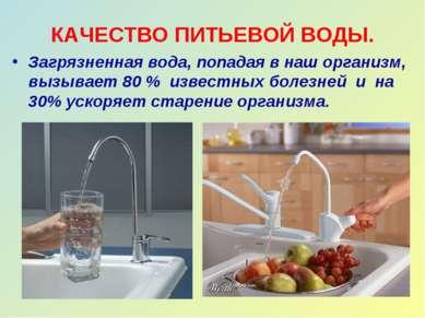 КАЧЕСТВО ПИТЬЕВОЙ ВОДЫ. Загрязненная вода, попадая в наш организм, вызывает 8...