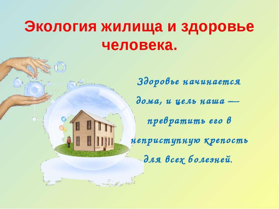 Экология жилища и здоровье человека. Здоровье начинается дома, и цель наша — ...