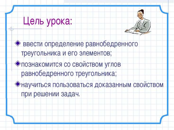 Цель урока: ввести определение равнобедренного треугольника и его элементов; ...
