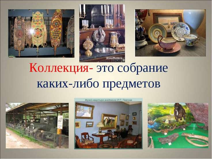 Коллекция- это собрание каких-либо предметов