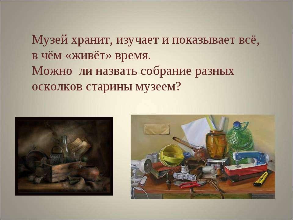 Музей хранит, изучает и показывает всё, в чём «живёт» время. Можно ли назвать...