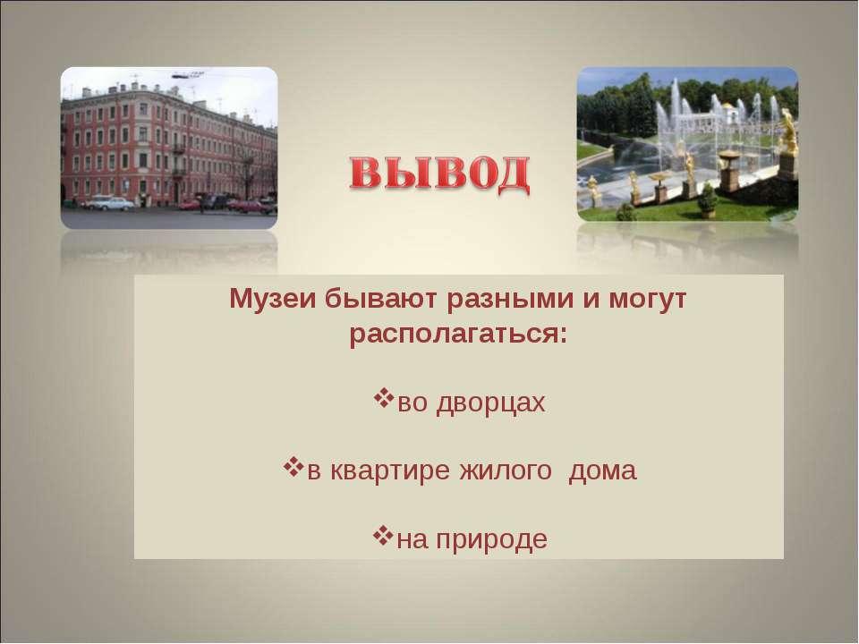 Музеи бывают разными и могут располагаться: во дворцах в квартире жилого дома...
