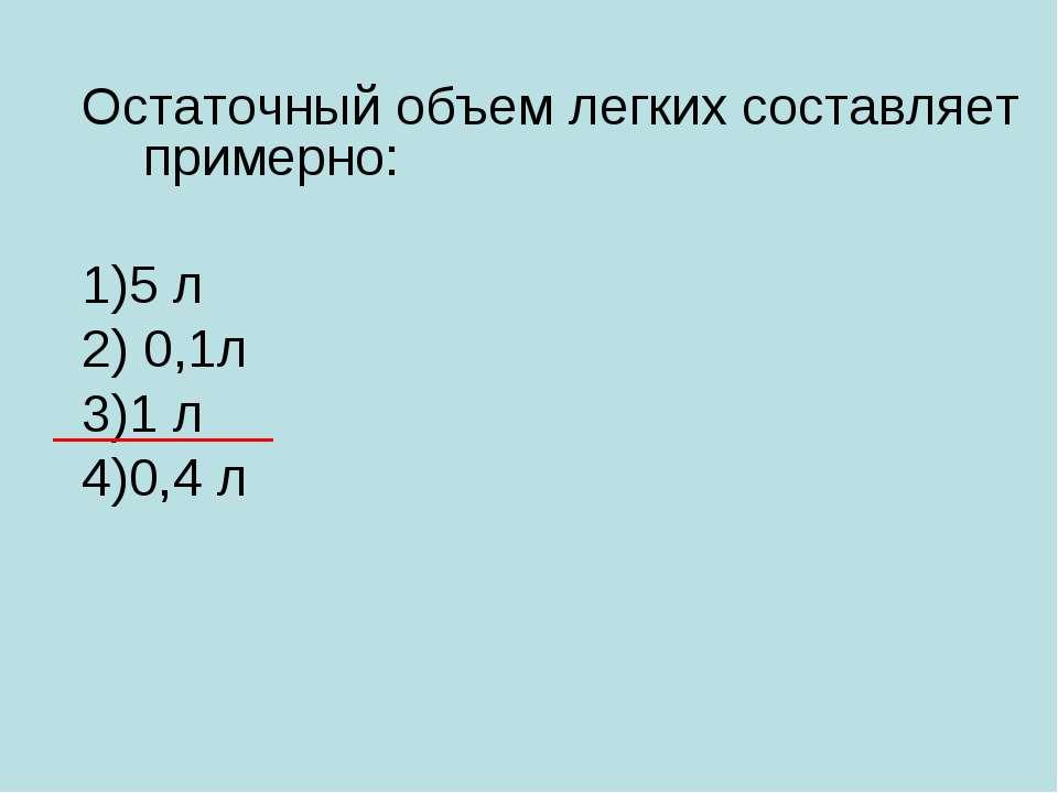 Остаточный объем легких составляет примерно: 1)5 л 2) 0,1л 3)1 л 4)0,4 л