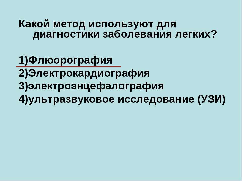 Какой метод используют для диагностики заболевания легких? 1)Флюорография 2)Э...