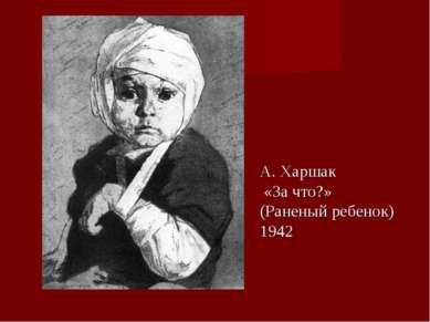 А. Харшак «За что?» (Раненый ребенок) 1942