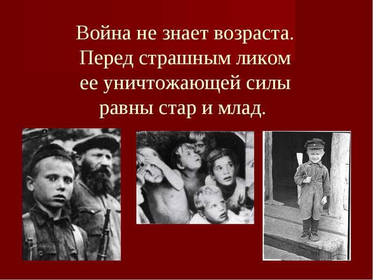 Война не знает возраста. Перед страшным ликом ее уничтожающей силы равны стар...