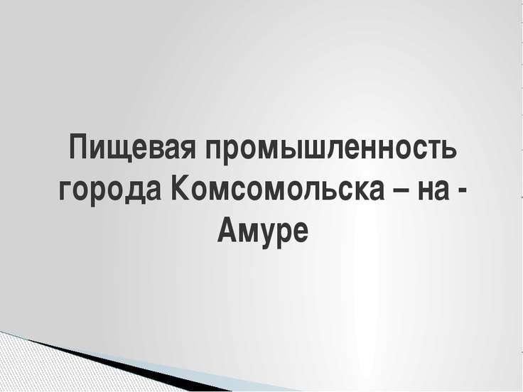 Пищевая промышленность города Комсомольска – на - Амуре