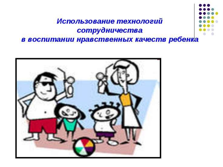 Использование технологий сотрудничества в воспитании нравственных качеств реб...