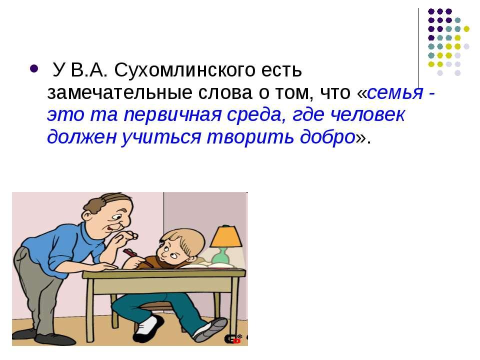 У В.А. Сухомлинского есть замечательные слова о том, что «семья - это та перв...