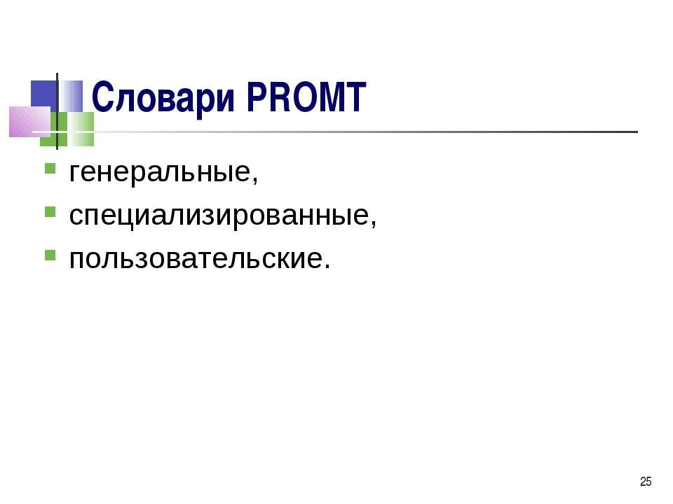 * Словари PROMT генеральные, специализированные, пользовательские.
