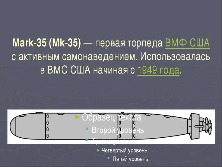Mark-35 (Mk-35)— первая торпеда ВМФ США с активным самонаведением. Использов...