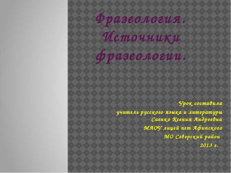 Фразеология. Источники фразеологии. Урок составила учитель русского языка и л...