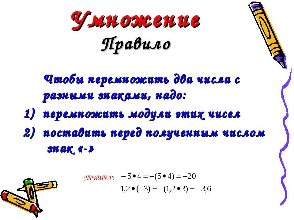 Умножение Правило Чтобы перемножить два числа с разными знаками, надо: перемн...