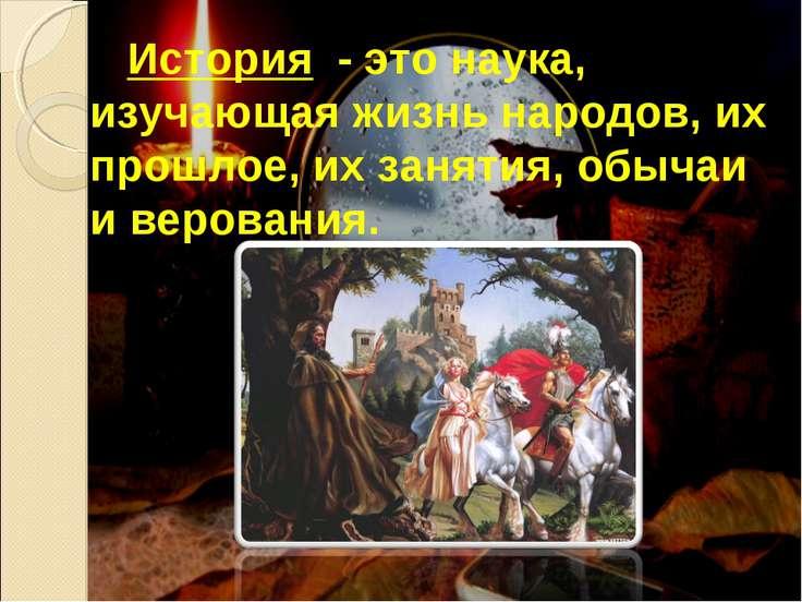 История - это наука, изучающая жизнь народов, их прошлое, их занятия, обычаи ...