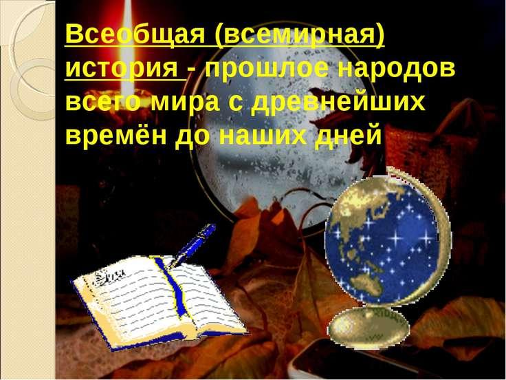 Всеобщая (всемирная) история - прошлое народов всего мира с древнейших времён...