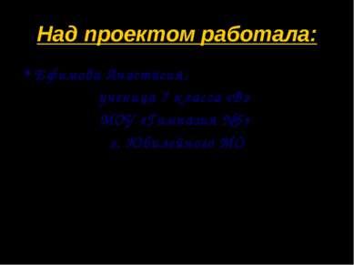 Над проектом работала: Ефимова Анастасия, ученица 7 класса «В» МОУ «Гимназия ...