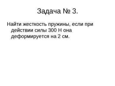 Задача № 3. Найти жесткость пружины, если при действии силы 300 Н она деформи...