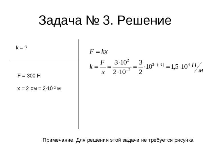 Задача № 3. Решение k = ? F = 300 Н x = 2 см = 2·10-2 м Примечание. Для решен...