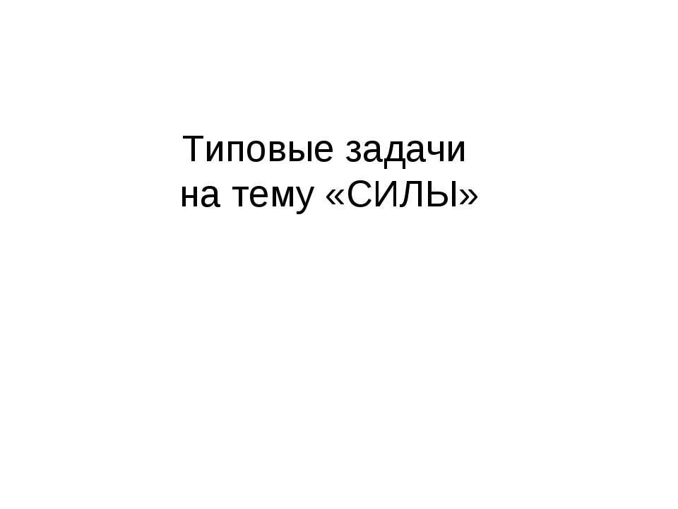 Типовые задачи на тему «СИЛЫ»