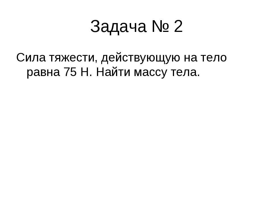 Задача № 2 Сила тяжести, действующую на тело равна 75 Н. Найти массу тела.